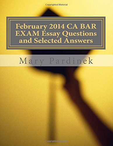 February 2014 CA BAR EXAM Essay Questions and Selected Answers: Essay Questions and Selected Answers: Volume 8 (CA Bar Exams)