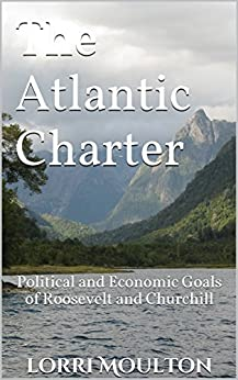 The Atlantic Charter: Political and Economic Goals of Roosevelt and Churchill (Non-Fiction Book 2) by [Lorri Moulton]