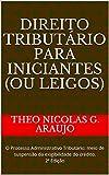 DIREITO TRIBUTÁRIO PARA INICIANTES (ou LEIGOS): O Processo Administrativo Tributário: meio de suspensão da exigibilidade do crédito. 2ª Edição