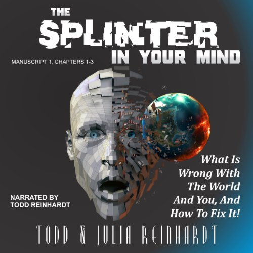 The Splinter in Your Mind     What's Wrong with the World and You, and How to Fix It, Volume 1              By:                                                                                                                                 Todd Reinhardt,                                                                                        Julia Reinhardt                               Narrated by:                                                                                                                                 Todd Reinhardt                      Length: 1 hr and 56 mins     3 ratings     Overall 3.0