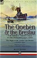 The Goeben & the Breslau: the Imperial German Navy in the Mediterranean, 1914-The Flight of the Goeben and Breslau