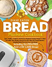 Bread Machine Cookbook: Easy, Healthy, Creative, And No-Fuss Beginner-Friendly Recipes To Bake Incredibly Tasty Bread Loaves Everyday With ANY Bread Machine | Including Gluten-Free And Low Carb Bread