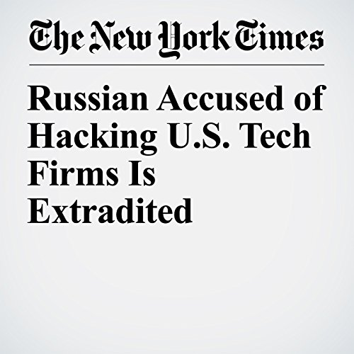 Russian Accused of Hacking U.S. Tech Firms Is Extradited copertina