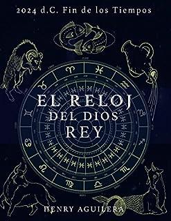 EL RELOJ DEL DIOS REY: 2.024 d.C. FIN DE LOS TIEMPOS (Spanish Edition)