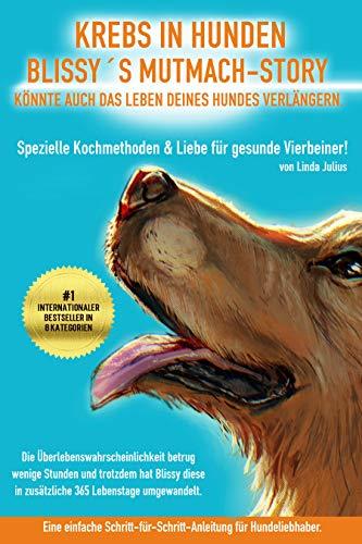 Krebs in Hunden - Blissy´s Mutmach-Story könnte auch das Leben deines Hundes verlängern.: Spezielle Kochmethoden & Liebe für gesunde Vierbeiner.