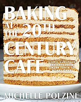 Baking at the 20th Century Cafe: Iconic European Desserts from Linzer Torte to Honey Cake by [Michelle Polzine]