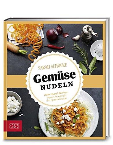 Just delicious – Gemüsenudeln: Zum Durchdrehen: Veggie-Rezepte für den Spiralschneider