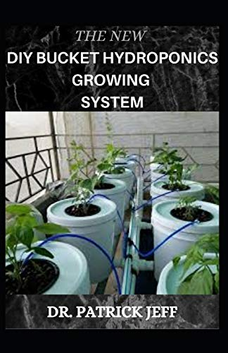 THE NEW DIY BUCKET HYDROPONICS GROWING SYSTEM: Your Book Guide On Growing vegetable hydroponically in bucket