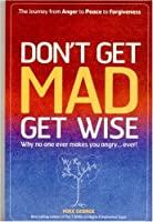 Don't Get Mad, Get Wise: Why No One Ever Makes You Angry... Ever! by Mike George(2007-01-05)