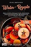 Winter - Rezepte , Das Winter Kochbuch für jedermann, Rezepte für Advent,Weihnachten, Silvester und Fasching: Ich Will - Winter Magie , 66 REZEPTE ZUM VERLIEBEN