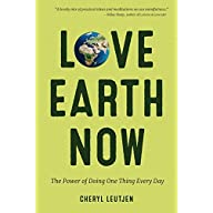 Love Earth Now: The Power of Doing One Thing Every Day (Environment, Green Living, for Fans of Zero Waste Home or Power…