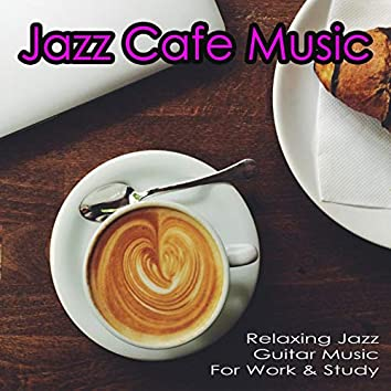 Jazz Cafe Music: Relaxing Jazz Guitar Music For Work & Study