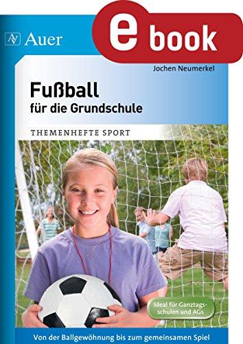 Fußball für die Grundschule: Von der Ballgewöhnung bis zum gemeinsamen Spiel (1. bis 4. Klasse)