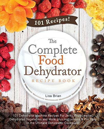 Read About The Complete Food Dehydrator Recipe Book: 101 Dehydrator Machine Recipes For Jerky, Fruit...