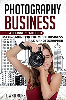 Amateur Photography: A Beginner's Guide to Making Money in the Music Business as a Photographer by [T Whitmore]