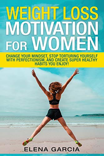 Weight Loss Motivation for Women: Change Your Mindset, Stop Torturing Yourself with Perfectionism, and Create Super Healthy Habits You Enjoy! (Paleo, Clean Eating) (Volume 1)