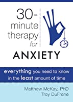 30 Minute Therapy for Anxiety: Everything You Need to Know in the Least Amount of Time (30-Minute Therapy)