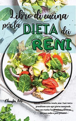 LIBRO DI CUCINA PER LA DIETA DEI RENI (renal diet italian version): Gestisci la malattia renale, ama i tuoi reni e prenditene cura ogni giorno ... e deliziose con poco sodio e poco potassio!