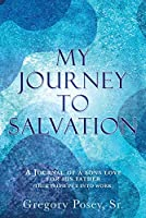 My Journey to Salvation: A Journal of a Sons Love for His Father (True Faith Put Into Work)