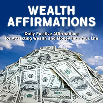 Wealth Affirmations: Daily Positive Affirmations for Attracting Wealth and Money into Your Life