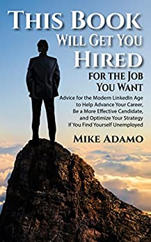This Book Will Get You Hired for the Job You Want: Advice to Help Advance Your Career, Be a More Effective Candidate, and Optimize Your Strategy If You Find Yourself Unemployed by [Mike Adamo]