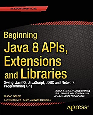 Beginning Java 8 APIs, Extensions and Libraries: Swing, JavaFX, JavaScript, JDBC and Network Programming APIs (Expert's Voice in Java Book 3)