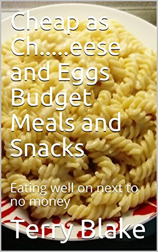 Cheap as Ch.....eese and Eggs Budget Meals and Snacks: Eating well on next to no money (Budget Cookbooks Book 3) (English Edition)