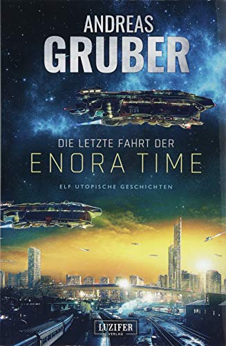 Die letzte Fahrt der Enora Time: elf utopische Geschichten - von Dystopie und Space Opera bis Science Fiction (Andreas Gruber Erzählbände)