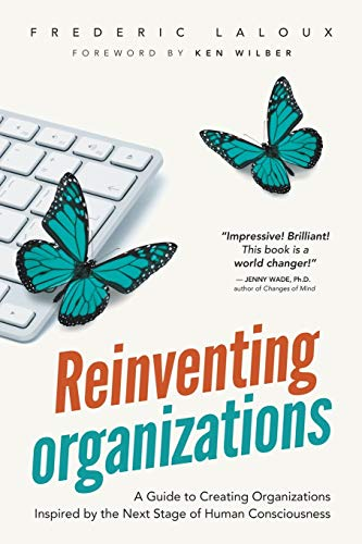 Reinventing Organizations: A Guide to Creating Organizations Inspired by the Next Stage in Human Consciousness: A Guide to Creating Organizations Inspired by the Next Stage of Human Consciousness