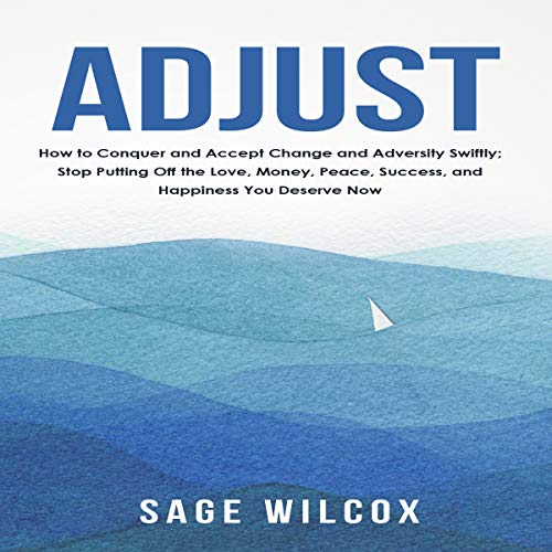 Adjust     How to Conquer and Accept Change and Adversity Swiftly; Stop Putting Off the Love, Money, Peace, Success, and Happiness You Deserve Now              By:                                                                                                                                 Sage Wilcox                               Narrated by:                                                                                                                                 Wes Super                      Length: 1 hr and 50 mins     Not rated yet     Overall 0.0