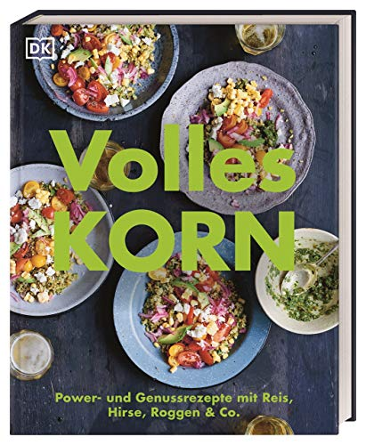 Volles Korn: Power- und Genussrezepte mit Reis, Hirse, Roggen & Co.
