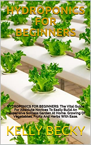 HYDROPONICS FOR BEGINNERS: HYDROPONICS FOR BEGINNERS: The Vital Guide For Absolute Novices To Easily Build An Inexpensive Soilless Garden At Home. Growing ... And Herbs With Ease. (English Edition)
