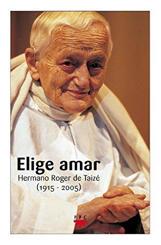 Elige amar : hermano Roger de Taizé (1915-2005) (GP Actualidad, Band 101)