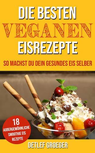 Die besten Veganen Eisrezepte: So machst Du Dein gesundes Eis selber