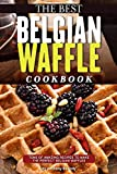 The Best Belgian Waffle Cookbook: Tons of Amazing Recipes to Make the Perfect Belgian Waffles