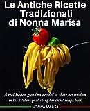 le antiche ricette tradizionali di nonna marisa: a real italian grandma decided to share her wisdom in the kitchen, publishing her secret recipe book (ricette ... di nonna marisa 1) (english edition)