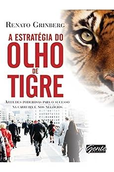 A estratégia do olho do tigre: Atitudes poderosas para o sucesso na carreira e nos negócios por [Renato Grinberg]