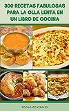 300 Recetas Fabulosas Para La Olla Lenta En Un Libro De Cocina : Comidas De Olla De Crock - Recetas De Desayuno, Cazuela, Pastel, Sopa, Carne De Res, Estofado, Salsa, Recetas De Pollo, Y Más