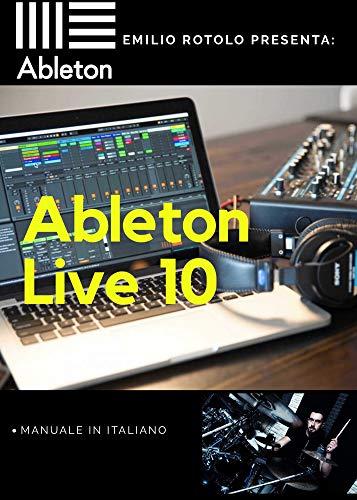 Ableton Live 10 - Manuale in Italiano a cura di Emilio Rotolo: Un manuale completo, fotoillustrato e molto intuitivo. (Italian Edition)