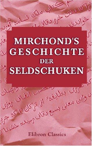 Mirchond's Geschichte der Seldschuken: Aus dem Persischen zum ersten Mal übersetzt und mit historischen, geographischen und literarischen Anmerkungen erläutert von Dr. Johann August Vullers