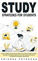 Study Strategies for Students: How to Improve Your Study Skills and Learn Anything Faster. Maximize Schooling Productivity and Time Management. Ten Effective Learning Strategies (Learning How to Learn)