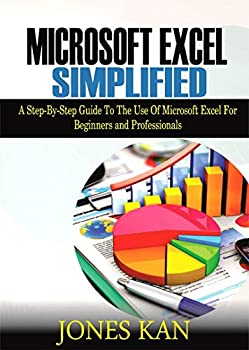 Microsoft Excel Simplified  A STEP-BY-STEP GUIDE TO THE USE OF MICROSOFT EXCEL FOR BEGINNERS AND PROFESSIONALS