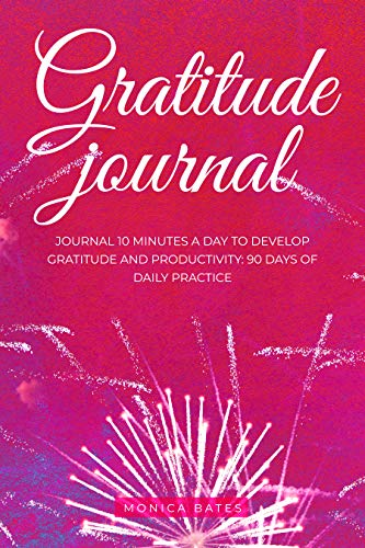 Gratitude Journal: Journal 10 minutes a day to develop gratitude and productivity: 90 Days of daily practice (Achieve  Goals Book 1) (English Edition)