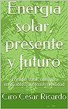 Energia solar, presente y futuro: Energia solar, energias renovables, autosostenibilidad