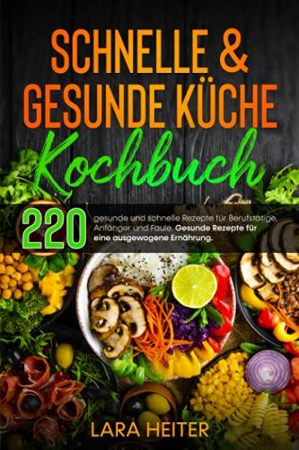 Schnelle & gesunde Küche Kochbuch: 220 gesunde und schnelle Rezepte für Berufstätige, Anfänger und Faule. Gesunde Rezepte für eine ausgewogene Ernährung.