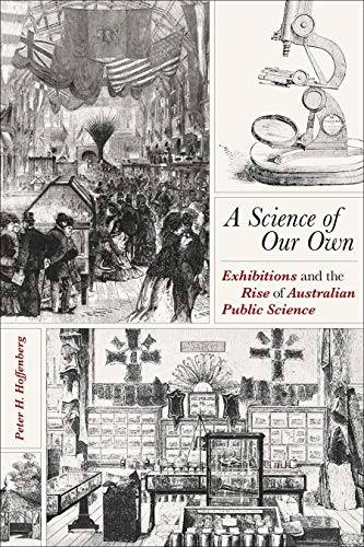 A Science of Our Own: Exhibitions and the Rise of Australian Public Science (Sci & Culture in the Nineteenth Century) by Peter H. Hoffenberg