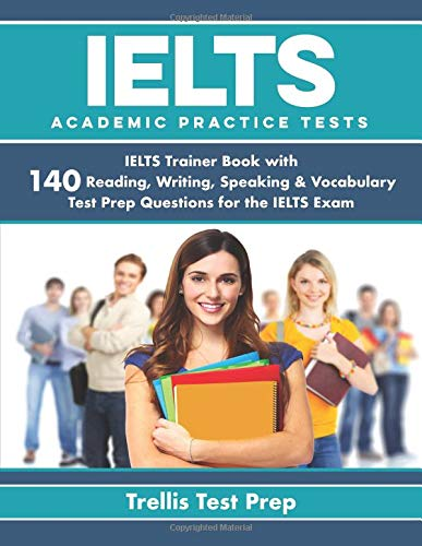 IELTS Academic Practice Tests: IELTS Trainer Book with 140 Reading, Writing, Speaking & Vocabulary Test Prep Questions for the IELTS Exam