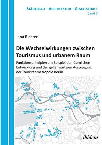 Die Wechselwirkungen zwischen Tourismus und urbanem Raum: Funktionsprinzipien am Beispiel der räumlichen Entwicklung und der gegenwärtigen Ausprägung ... (Städtebau - Architektur - Gesellschaft)