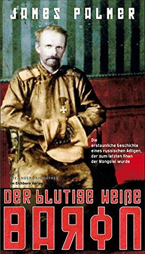 Der blutige weiße Baron: Die erstaunliche Geschichte eines russischen Adeligen, der zum letzten Khan der Mongolei wurde (Die Andere Bibliothek, Band 311)