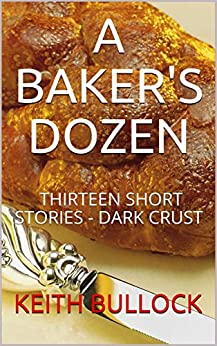 A Baker's Dozen: Thirteen Short Stories - Dark Crust by [Keith Bullock]